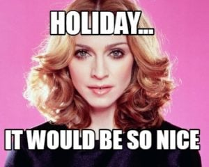 """Meme of Madonna with text """"Holiday...it would be so nice"""""""